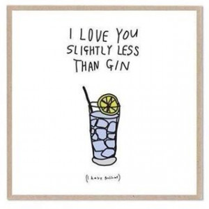 love you slightly less than gin.