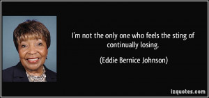... one who feels the sting of continually losing. - Eddie Bernice Johnson