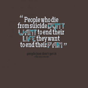 Quotes Picture: people who die from suicide don't want to end their ...