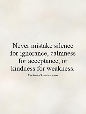 MISTAKEN KINDNESS FOR WEAKNESS QUOTES