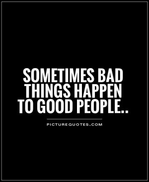 Sometimes bad things happen to good people Picture Quote #1