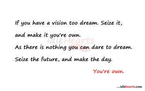 If you have a vision too dream. Seize it, and make it you're own. As ...