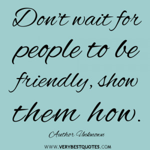 ... quotes, Don't wait for people to be friendly, show them how. ~Author