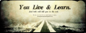 You Live & Learn . And both will kill you in the end. To live is to ...