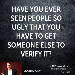 Have you ever seen people so ugly that you have to get someone else to ...
