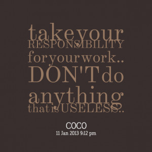 Quotes Picture: take your responsibility for your work don't do ...
