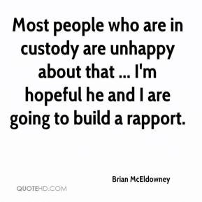 Most people who are in custody are unhappy about that ... I'm hopeful ...