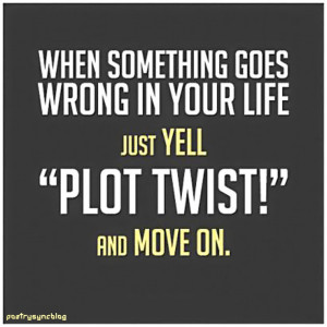 Love Quote When something goes wrong in your life just yell plot twist ...