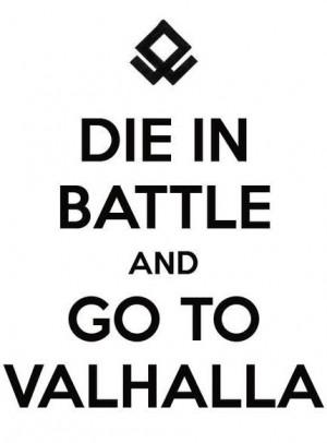 Die in Battle And Go to Valhalla!!!