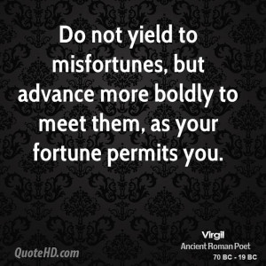 Do not yield to misfortunes, but advance more boldly to meet them, as ...