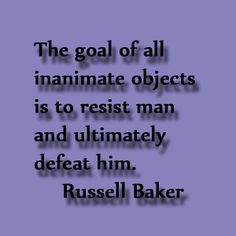 Quote by Russell Baker The goal of inanimate of objects is to resist ...