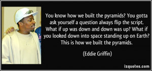 ... up on Earth? This is how we built the pyramids. - Eddie Griffin