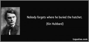 Nobody forgets where he buried the hatchet. - Kin Hubbard