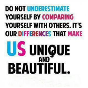 ... - Do not underestimate yourself by comparing yourself with others