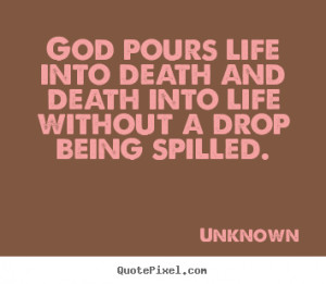picture sayings - God pours life into death and death into life ...
