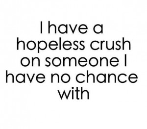 have a hopeless CRUSH on someone I have no chance with by ...