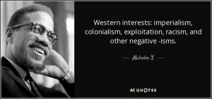... , exploitation, racism, and other negative -isms. - Malcolm X