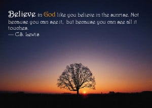 Lewis Quotes: Believe in GOD like you believe in the sunrise. Not ...