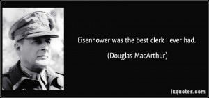 Eisenhower was the best clerk I ever had. - Douglas MacArthur