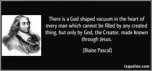 There is a God shaped vacuum in the heart of every man which cannot be ...