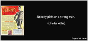 Nobody picks on a strong man. - Charles Atlas