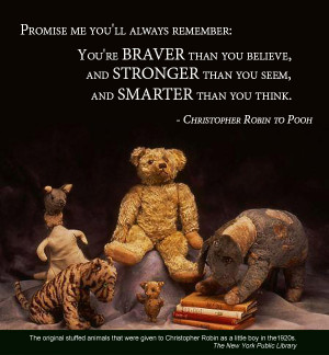 ... stronger than you seem and smarter than you think. -Christopher Robin