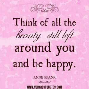 ... quotes, Think of all the beauty still left around you and be happy