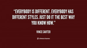 Everybody is different. Everybody has different styles. Just do it the ...