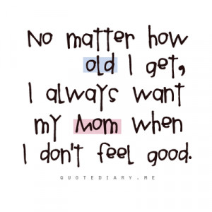 No Matter how old i get, I always want my mom when i don't feel good