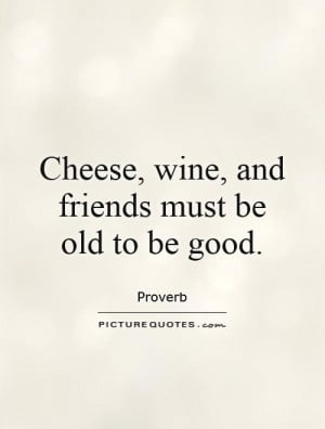 Wine Quotes Proverb Quotes Old Friend Quotes Cheese Quotes