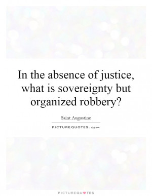 ... justice, what is sovereignty but organized robbery? Picture Quote #1