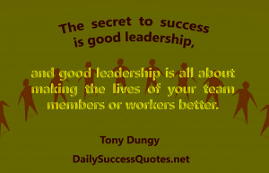 The secret to success is good leadership, and good leadership is all ...
