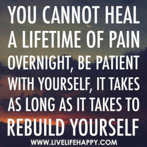 You cannot heal a lifetime of pain overnight, be patient with yourself ...