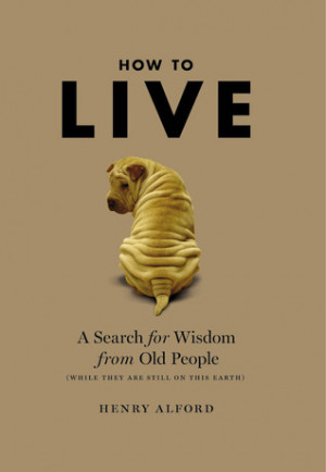 How to Live: A Search for Wisdom from Old People (While They Are Still ...