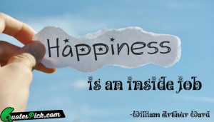 Happiness Is An Inside Job Quote by William Arthur Ward @ Quotespick ...