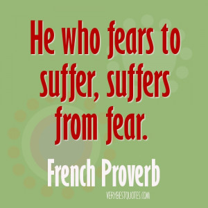 ... who fears to suffer, suffers from fear. ~French Proverb picture quote