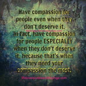 Have compassion for people even when they don't deserve it.In fact ...