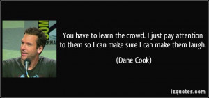 ... to them so I can make sure I can make them laugh. - Dane Cook