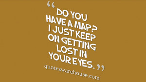 Do you have a map? I just keep on getting lost in your eyes.