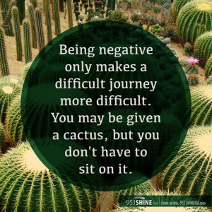 Being negative only makes a difficult journey more difficult. You may ...