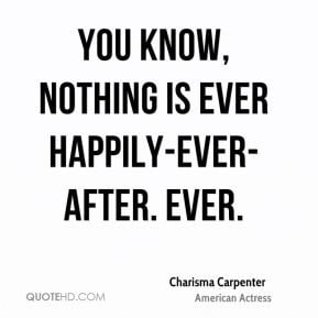 You know, nothing is ever happily-ever-after. Ever.