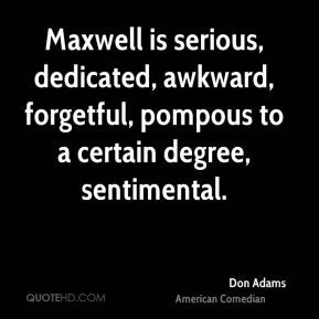 ... , forgetful, pompous to a certain degree, sentimental. - Don Adams