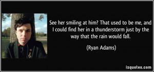 ... thunderstorm just by the way that the rain would fall. - Ryan Adams