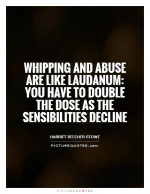 Whipping and abuse are like laudanum: you have to double the dose as ...