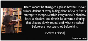 Death cannot be struggled against, brother. It ever arrives, defiant ...