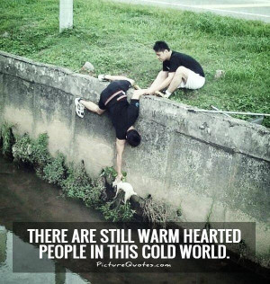 ... are still warm hearted people in this cold world Picture Quote #1