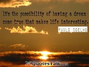 ... of having a dream come true that makes life interesting. Paulo Coelho