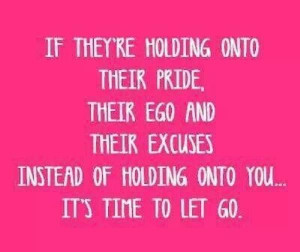If they're holding onto their pride, their ego & their excuses instead ...