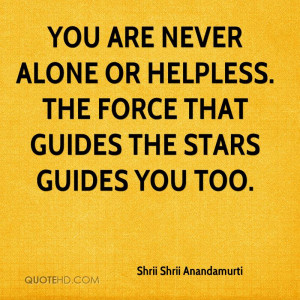 You are never alone or helpless. The force that guides the stars ...