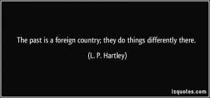 The past is a foreign country; they do things differently there. - L ...